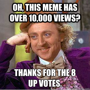 Oh, this meme has over 10,000 views? Thanks for the 8 up votes. - Oh, this meme has over 10,000 views? Thanks for the 8 up votes.  Creepy Wonka