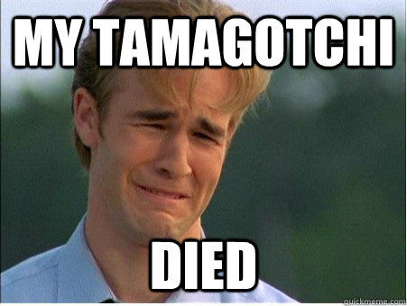 My Tamagotchi  died - My Tamagotchi  died  1990s Problems