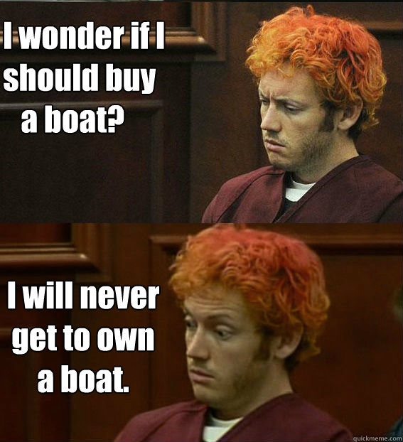 I wonder if I should buy    a boat? I will never get to own a boat.