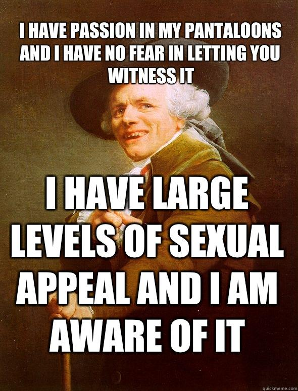 I have passion in my pantaloons and I have no fear in letting you witness it I have large levels of sexual appeal and I am aware of it - I have passion in my pantaloons and I have no fear in letting you witness it I have large levels of sexual appeal and I am aware of it  Joseph Ducreux