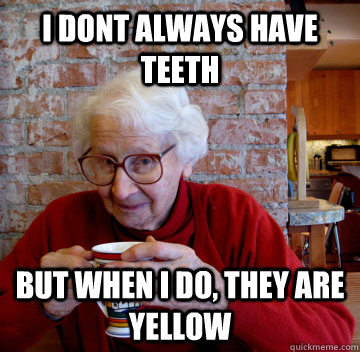 I dont always have teeth But when I do, they are yellow - I dont always have teeth But when I do, they are yellow  The most intersting grandma in the world