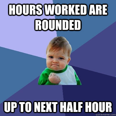 Hours worked are rounded up to next half hour - Hours worked are rounded up to next half hour  Success Kid