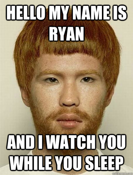 hello my name is ryan  and i watch you while you sleep