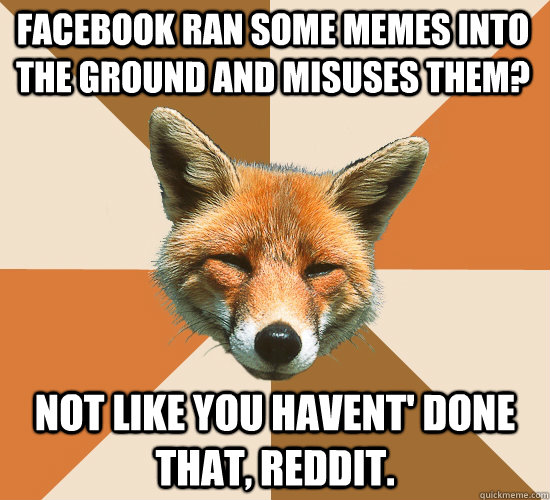Facebook ran some memes into the ground and misuses them? Not like you havent' done that, Reddit.   Condescending Fox