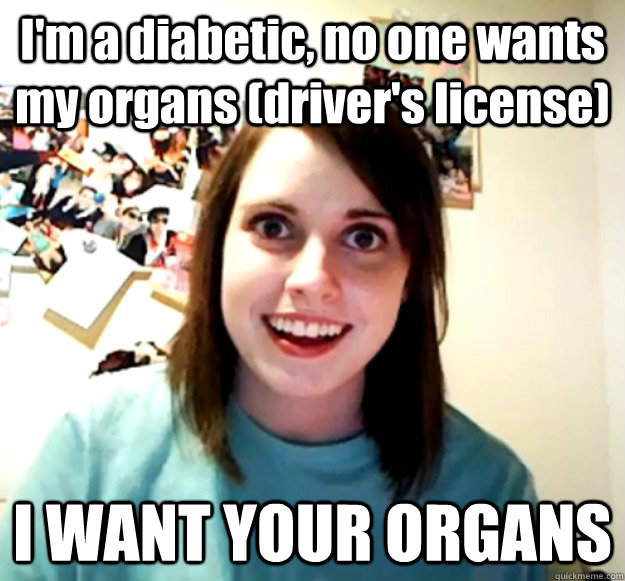 I'm a diabetic, no one wants my organs (driver's license) I WANT YOUR ORGANS - I'm a diabetic, no one wants my organs (driver's license) I WANT YOUR ORGANS  Misc