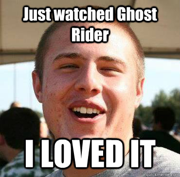 Just watched Ghost Rider I LOVED IT  Extremely Happy Kevin