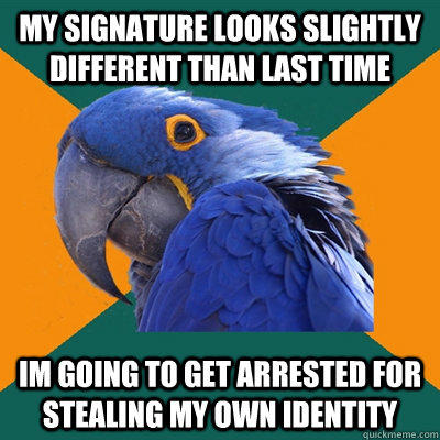 my Signature looks slightly different than last time im going to get arrested for stealing my own identity - my Signature looks slightly different than last time im going to get arrested for stealing my own identity  Paranoid Parrot