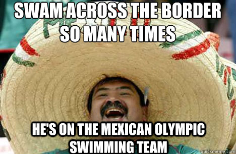 swam across the border so many times  he's on the Mexican Olympic Swimming team - swam across the border so many times  he's on the Mexican Olympic Swimming team  Merry mexican