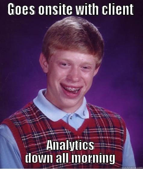 GOES ONSITE WITH CLIENT ANALYTICS DOWN ALL MORNING Bad Luck Brian