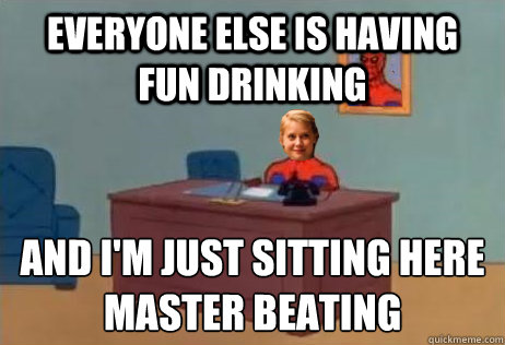 everyone else is having fun drinking and i'm just sitting here master beating