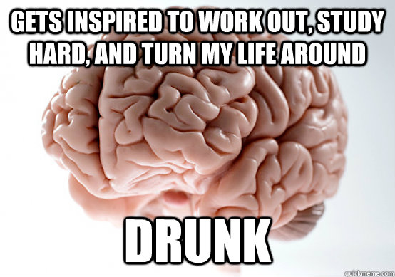 gets inspired to work out, study hard, and turn my life around drunk