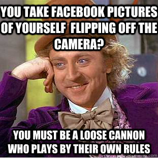You take facebook pictures of yourself  flipping off the camera? You must be a loose cannon who plays by their own rules - You take facebook pictures of yourself  flipping off the camera? You must be a loose cannon who plays by their own rules  Condescending Wonka