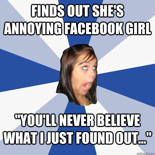 Finds out she's annoying facebook girl