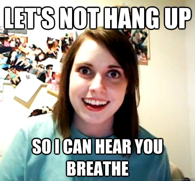 Let's not hang up so I can hear you breathe - Let's not hang up so I can hear you breathe  Overly Attached Girlfriend