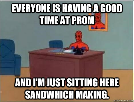 everyone is having a good time at prom And I'm just sitting here sandwhich making.