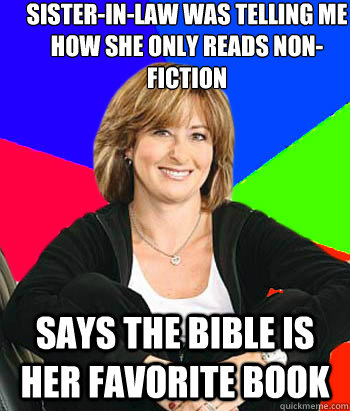 Sister-in-law was telling me how she only reads non-fiction Says the bible is her favorite book - Sister-in-law was telling me how she only reads non-fiction Says the bible is her favorite book  Sheltering Suburban Mom