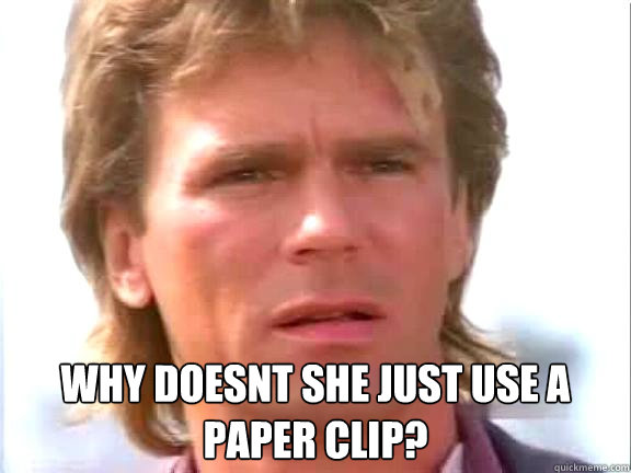why doesnt she just use a paper clip?  Confused macgyver