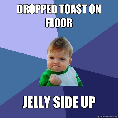 Dropped toast on floor jelly side up  - Dropped toast on floor jelly side up   Success Kid