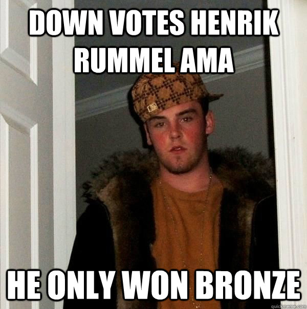 Down votes Henrik Rummel AMA He only won Bronze - Down votes Henrik Rummel AMA He only won Bronze  Beautiful girl scumbag steve