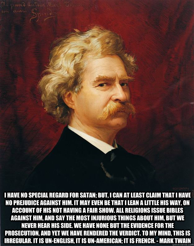 I have no special regard for Satan; but, I can at least claim that I have no prejudice against him. It may even be that I lean a little his way, on account of his not having a fair show. All religions issue bibles against him, and say the most injurious   Doomed Mark Twain