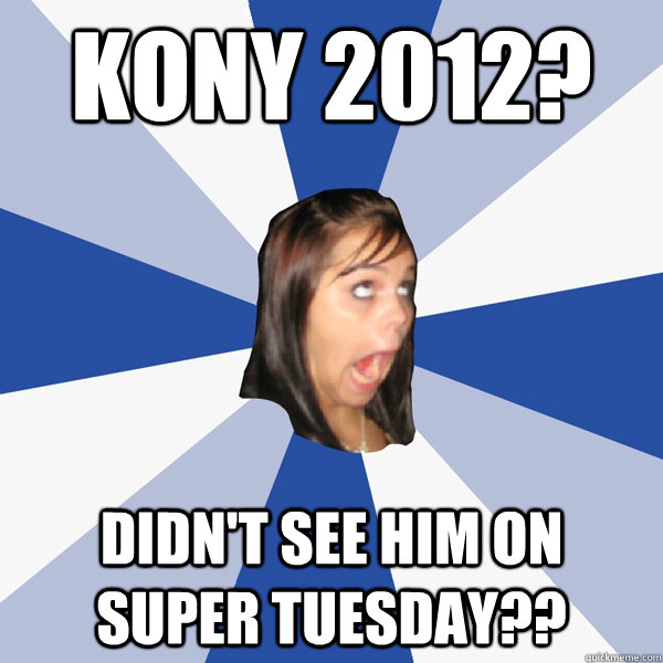 Kony 2012? Didn't see him on Super tuesday?? - Kony 2012? Didn't see him on Super tuesday??  Annoying Facebook Girl