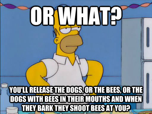OR WHAT? You'll release the dogs, or the bees, or the dogs with bees in their mouths and when they bark they shoot bees at you?
