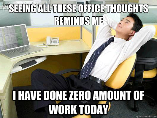 Seeing all these office thoughts reminds me I have done zero amount of work today - Seeing all these office thoughts reminds me I have done zero amount of work today  Office Thoughts