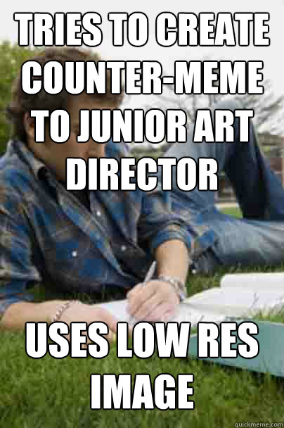 tries to create counter-meme to junior art director uses low res image