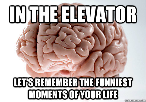 In the elevator Let's remember the funniest moments of your life - In the elevator Let's remember the funniest moments of your life  Scumbag Brain