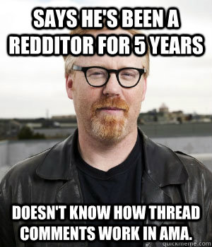 Says he's been a redditor for 5 years Doesn't know how thread comments work in AMA. - Says he's been a redditor for 5 years Doesn't know how thread comments work in AMA.  Misc