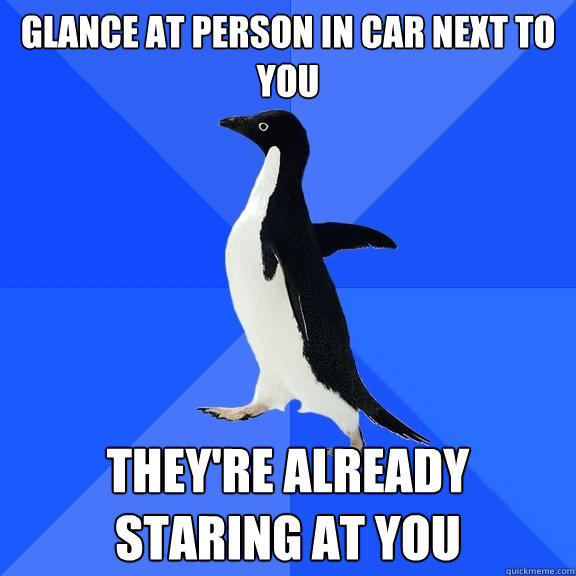 Glance at person in car next to you THEY'RE ALREADY STARING AT YOU - Glance at person in car next to you THEY'RE ALREADY STARING AT YOU  Socially Awkward Penguin