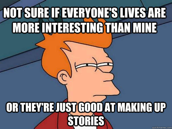 Not sure if everyone's lives are more interesting than mine Or they're just good at making up stories - Not sure if everyone's lives are more interesting than mine Or they're just good at making up stories  Futurama Fry