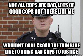 not all cops are bad, lots of good cops out there like me wouldn't dare cross the thin blue line to bring bad cops to justice