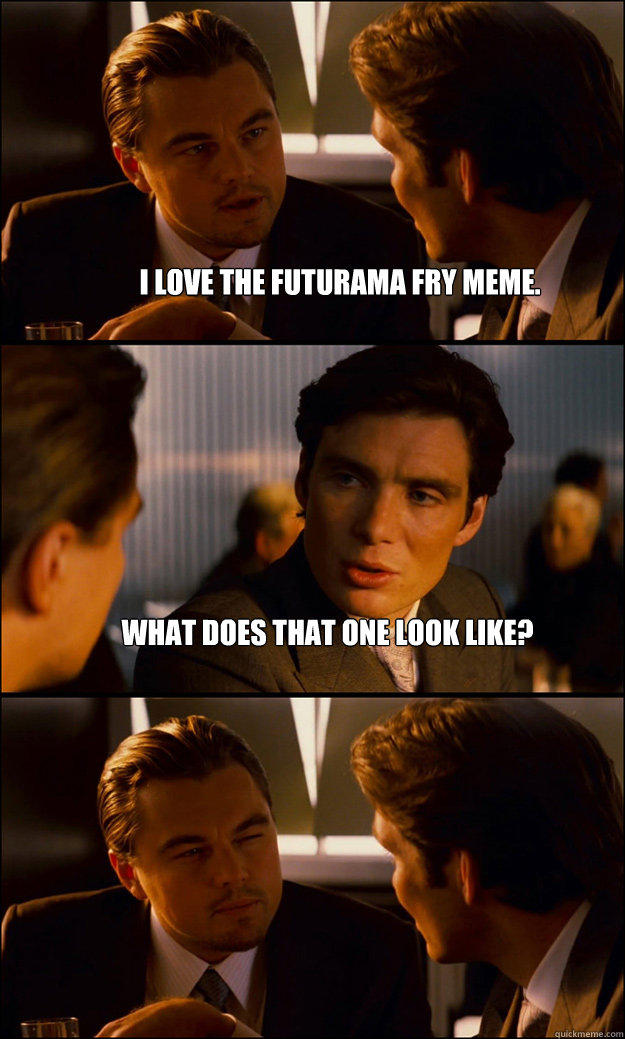 I love the Futurama Fry meme. What does that one look like?  - I love the Futurama Fry meme. What does that one look like?   Inception