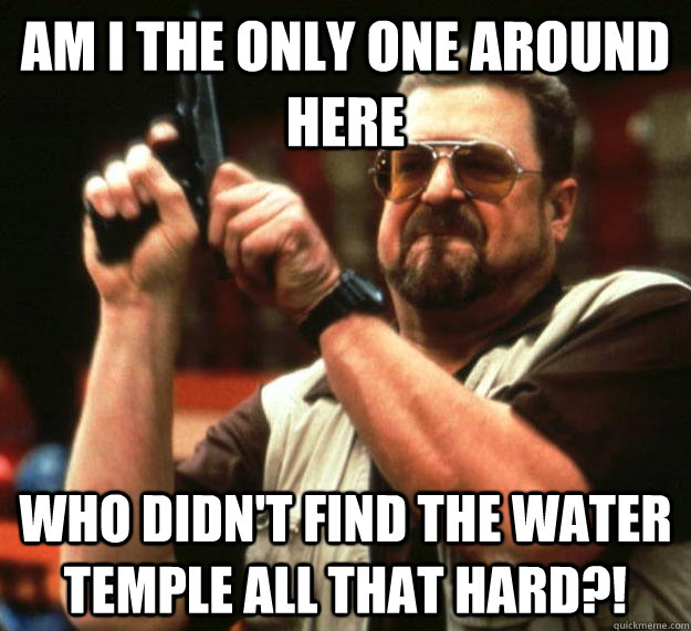 am I the only one around here who didn't find the water temple all that hard?! - am I the only one around here who didn't find the water temple all that hard?!  Angry Walter