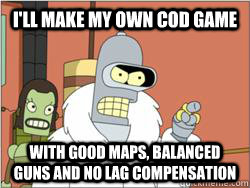 i'll make my own CoD game with good maps, balanced guns and no lag compensation