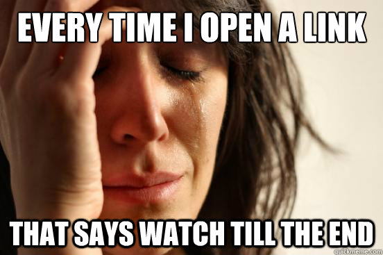 every time i open a link that says watch till the end - every time i open a link that says watch till the end  First World Problems