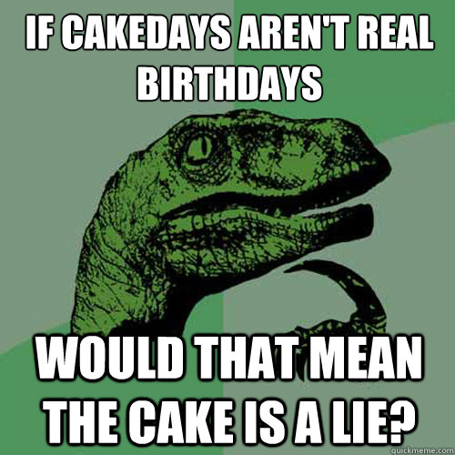 if cakedays aren't real birthdays would that mean the cake is a lie? - if cakedays aren't real birthdays would that mean the cake is a lie?  Philosoraptor