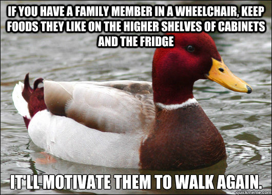 If you have a family member in a wheelchair, keep foods they like on the higher shelves of cabinets and the fridge It'll motivate them to walk again. - If you have a family member in a wheelchair, keep foods they like on the higher shelves of cabinets and the fridge It'll motivate them to walk again.  Malicious Advice Mallard