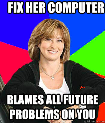 Fix her computer Blames all future problems on you  Sheltering Suburban Mom
