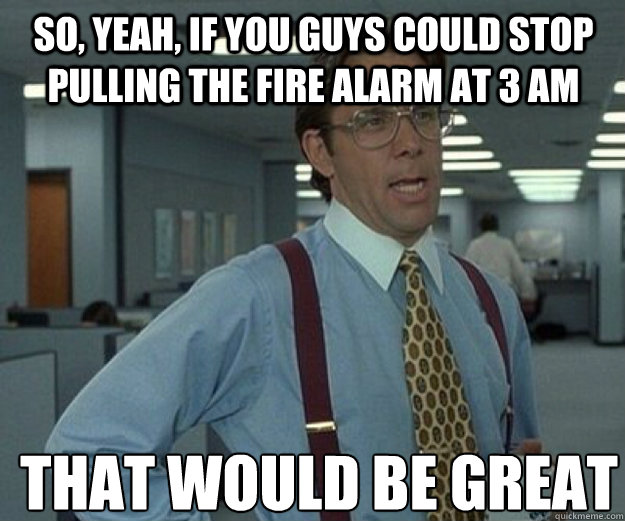 So, yeah, if you guys could stop pulling the fire alarm at 3 AM THAT WOULD BE GREAT - So, yeah, if you guys could stop pulling the fire alarm at 3 AM THAT WOULD BE GREAT  that would be great