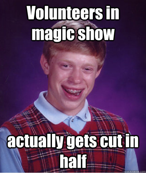 Volunteers in magic show actually gets cut in half - Volunteers in magic show actually gets cut in half  Bad Luck Brian