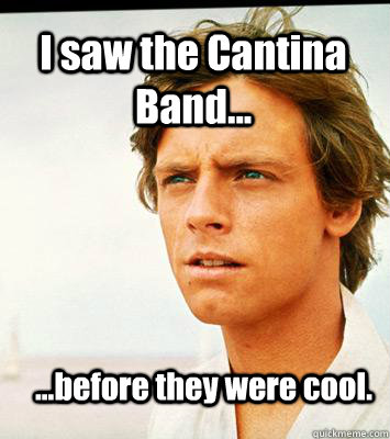 I saw the Cantina Band... ...before they were cool.