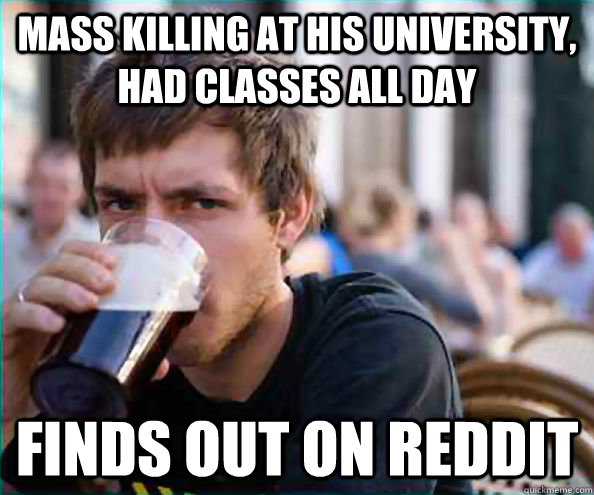 mass killing at his university, had classes all day finds out on reddit - mass killing at his university, had classes all day finds out on reddit  College Senior