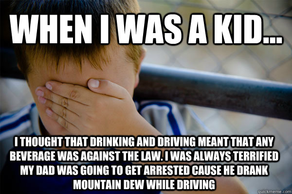 When i was a kid... I thought that drinking and driving meant that any beverage was against the law. I was always terrified my dad was going to get arrested cause he drank Mountain Dew while driving - When i was a kid... I thought that drinking and driving meant that any beverage was against the law. I was always terrified my dad was going to get arrested cause he drank Mountain Dew while driving  Confession kid