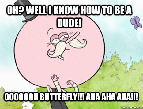 oh? well i know how to be a dude! ooooooh butterfly!!! aha aha aha!!!  Regular Show Pops