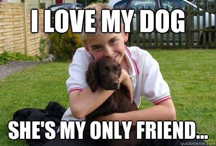 02e4ae61d7ac033ac97773fc783e12f139c00fdb993b30d80d6ddf1929812dfb i love my dog she's my only friend kieran hill quickmeme