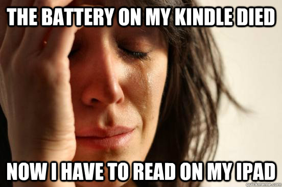 The battery on my Kindle died Now I have to read on my ipad - The battery on my Kindle died Now I have to read on my ipad  First World Problems