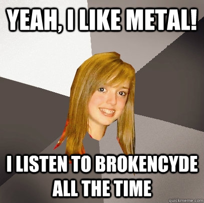 Yeah, I like metal! I listen to brokencyde all the time - Yeah, I like metal! I listen to brokencyde all the time  Musically Oblivious 8th Grader