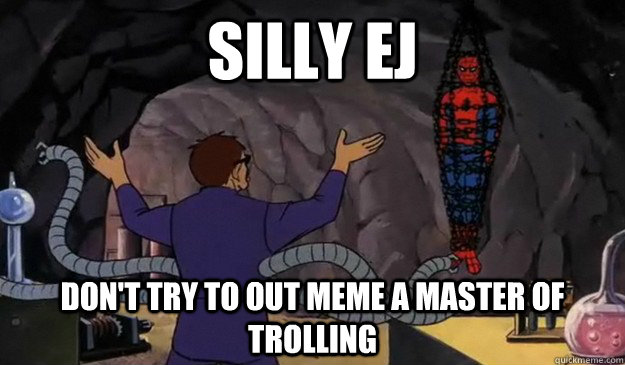 silly ej don't try to out meme a master of trolling